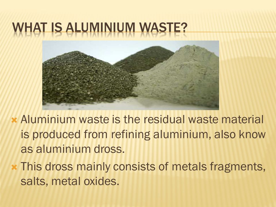 Aluminium waste is the residual waste material is produced from refining aluminium, also know as aluminium dross.