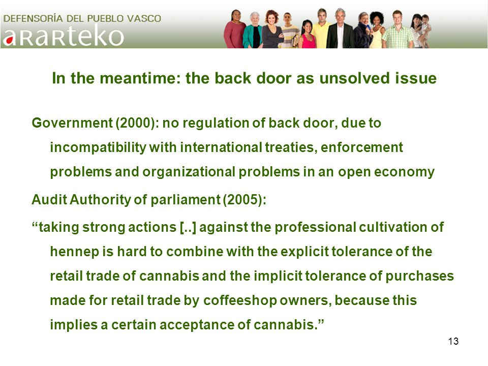 13 In the meantime: the back door as unsolved issue Government (2000): no regulation of back door, due to incompatibility with international treaties, enforcement problems and organizational problems in an open economy Audit Authority of parliament (2005): taking strong actions [..] against the professional cultivation of hennep is hard to combine with the explicit tolerance of the retail trade of cannabis and the implicit tolerance of purchases made for retail trade by coffeeshop owners, because this implies a certain acceptance of cannabis.