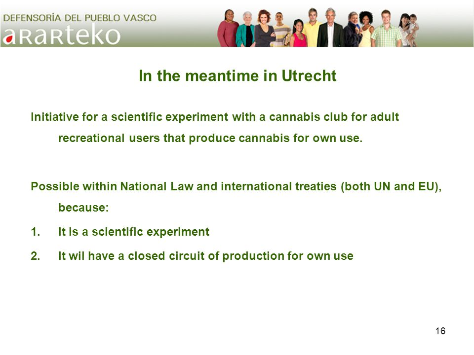 16 In the meantime in Utrecht Initiative for a scientific experiment with a cannabis club for adult recreational users that produce cannabis for own use.