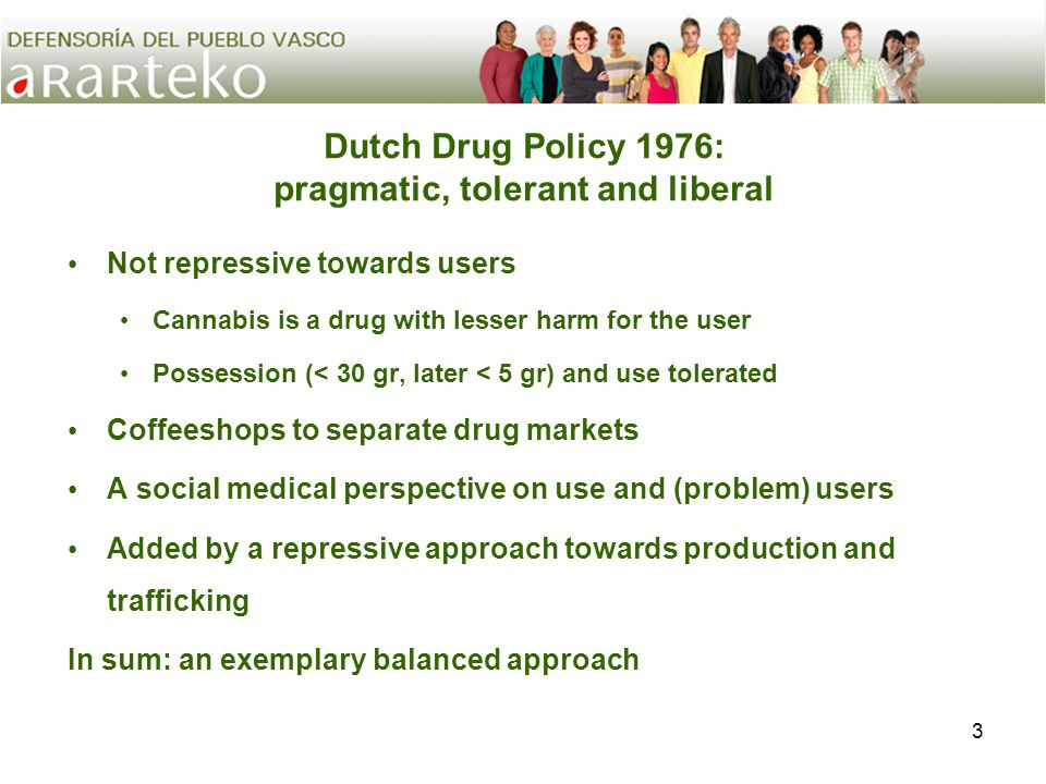 3 Dutch Drug Policy 1976: pragmatic, tolerant and liberal Not repressive towards users Cannabis is a drug with lesser harm for the user Possession (< 30 gr, later < 5 gr) and use tolerated Coffeeshops to separate drug markets A social medical perspective on use and (problem) users Added by a repressive approach towards production and trafficking In sum: an exemplary balanced approach