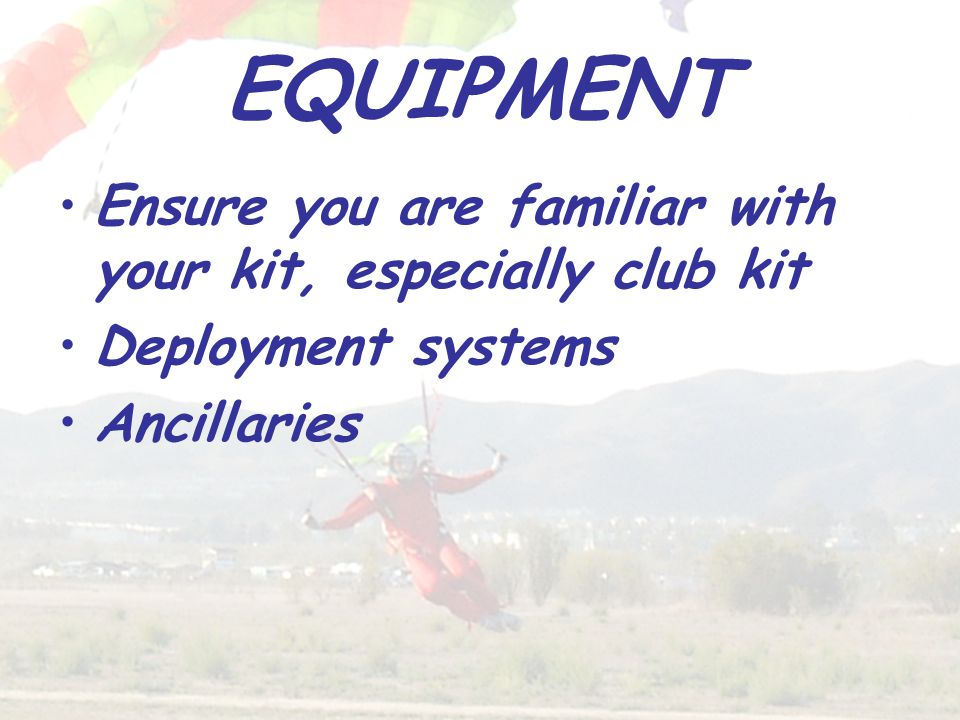 EQUIPMENT Ensure you are familiar with your kit, especially club kit Deployment systems Ancillaries