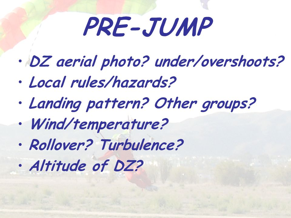 PRE-JUMP DZ aerial photo? under/overshoots? Local rules/hazards? Landing pattern? Other groups? Wind/temperature? Rollover? Turbulence? Altitude of DZ