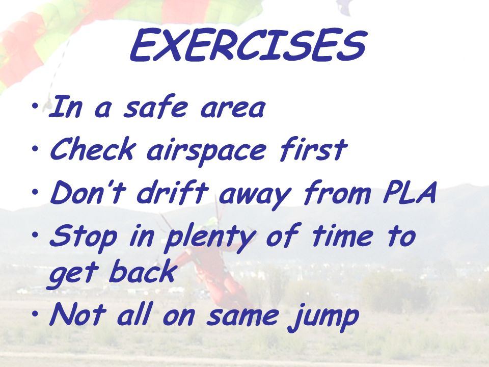 EXERCISES In a safe area Check airspace first Don't drift away from PLA Stop in plenty of time to get back Not all on same jump
