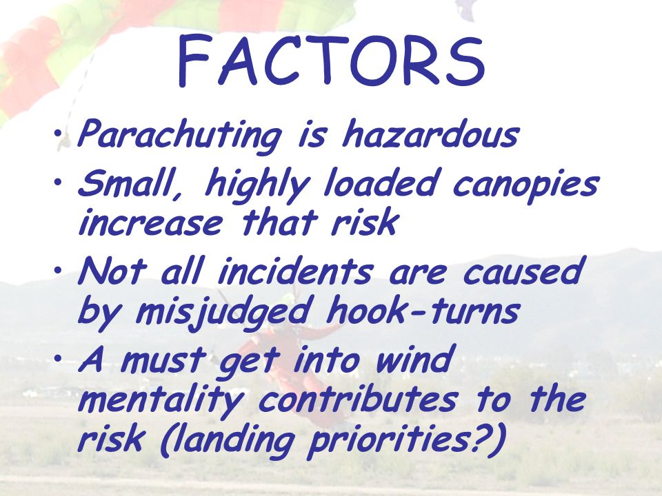 FACTORS Parachuting is hazardous Small, highly loaded canopies increase that risk Not all incidents are caused by misjudged hook-turns A must get into wind mentality contributes to the risk (landing priorities?)