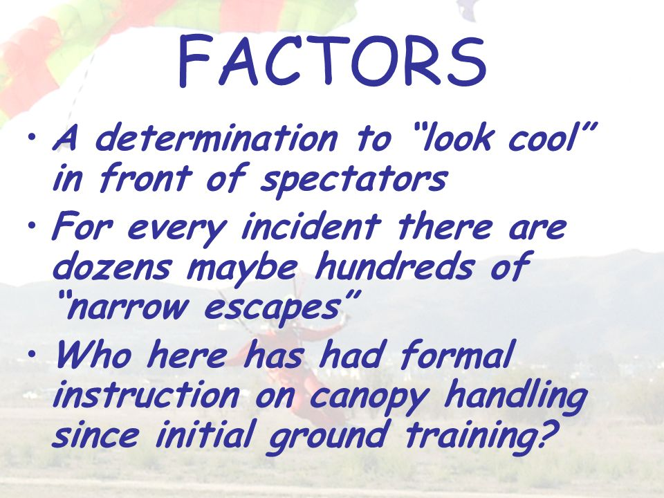 FACTORS A determination to look cool in front of spectators For every incident there are dozens maybe hundreds of narrow escapes Who here has had formal instruction on canopy handling since initial ground training?