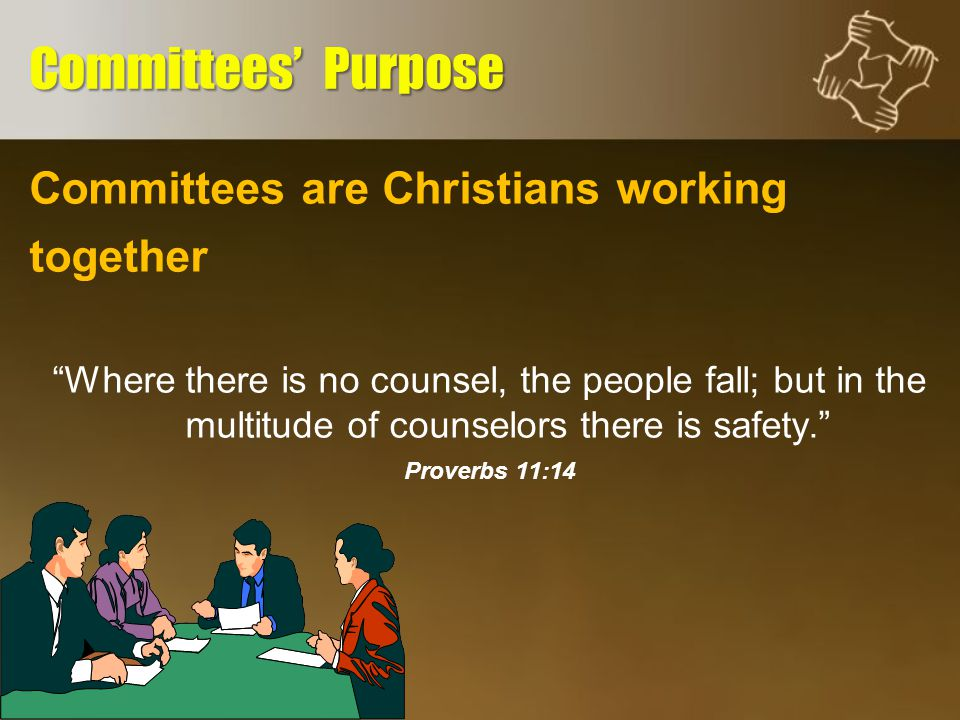 Committees are Christians working together Where there is no counsel, the people fall; but in the multitude of counselors there is safety. Proverbs 11:14 Committees' Purpose
