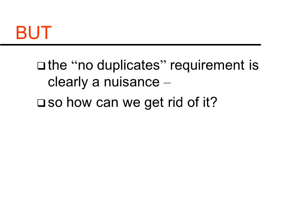 BUT  the no duplicates requirement is clearly a nuisance –  so how can we get rid of it?