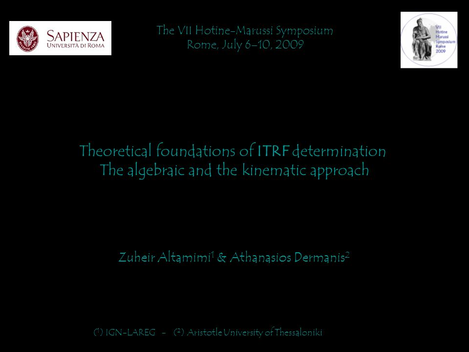 Theoretical foundations of ITRF determination The algebraic and the kinematic approach The VII Hotine-Marussi Symposium Rome, July 6–10, 2009 Zuheir Altamimi 1 & Athanasios Dermanis 2 ( 1 ) IGN-LAREG - ( 2 ) Aristotle University of Thessaloniki
