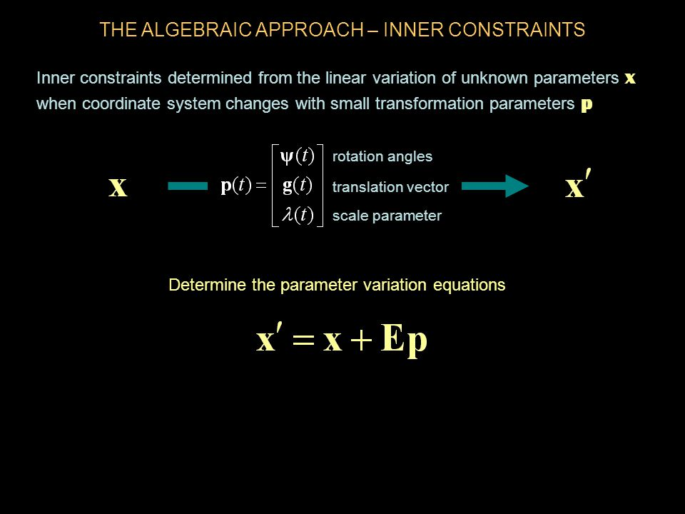 Inner constraints determined from the linear variation of unknown parameters x when coordinate system changes with small transformation parameters p THE ALGEBRAIC APPROACH – INNER CONSTRAINTS Determine the parameter variation equations rotation angles translation vector scale parameter