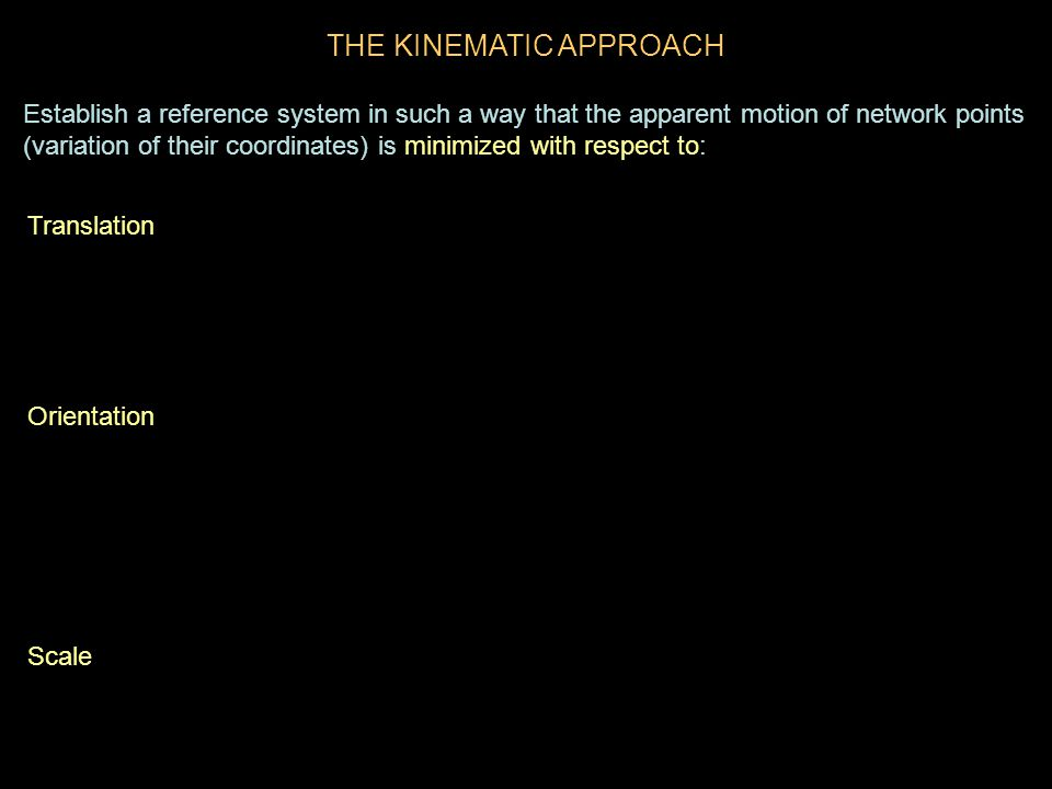 THE KINEMATIC APPROACH Translation Orientation Scale Establish a reference system in such a way that the apparent motion of network points (variation of their coordinates) is minimized with respect to: