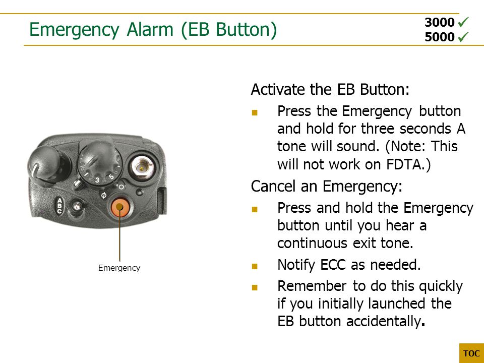3000 5000 TOC Emergency Alarm (EB Button) Activate the EB Button: Press the Emergency button and hold for three seconds A tone will sound. (Note: This