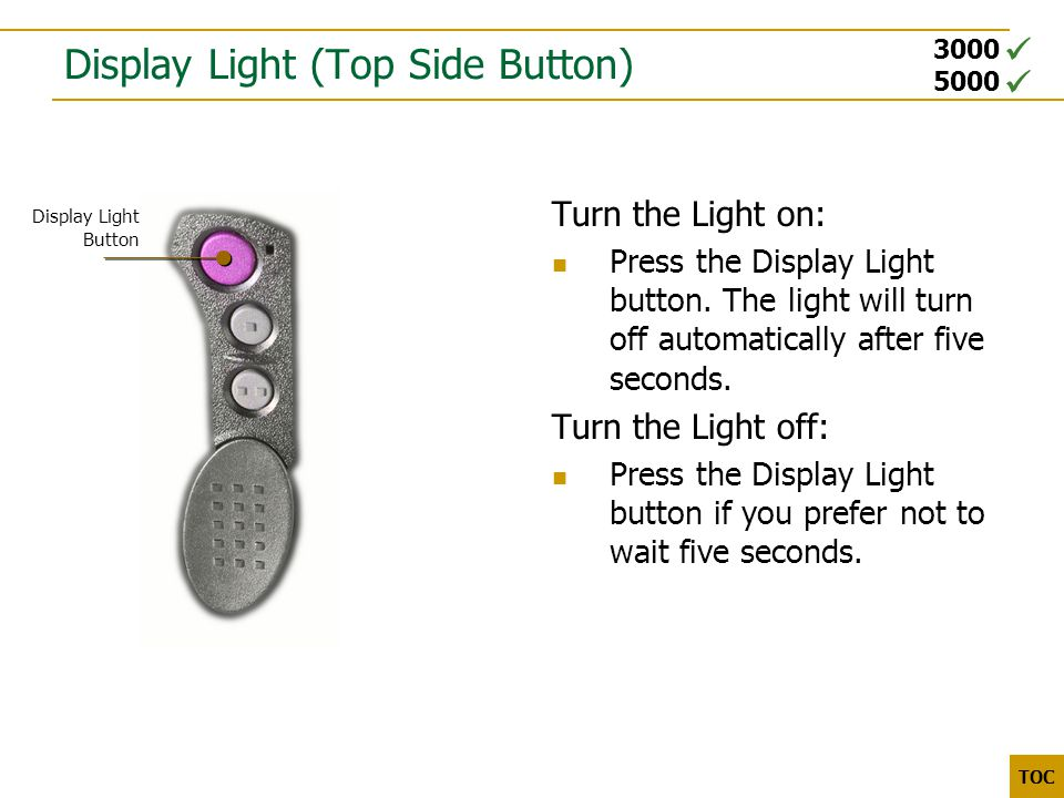 3000 5000 TOC Display Light (Top Side Button) Turn the Light on: Press the Display Light button.
