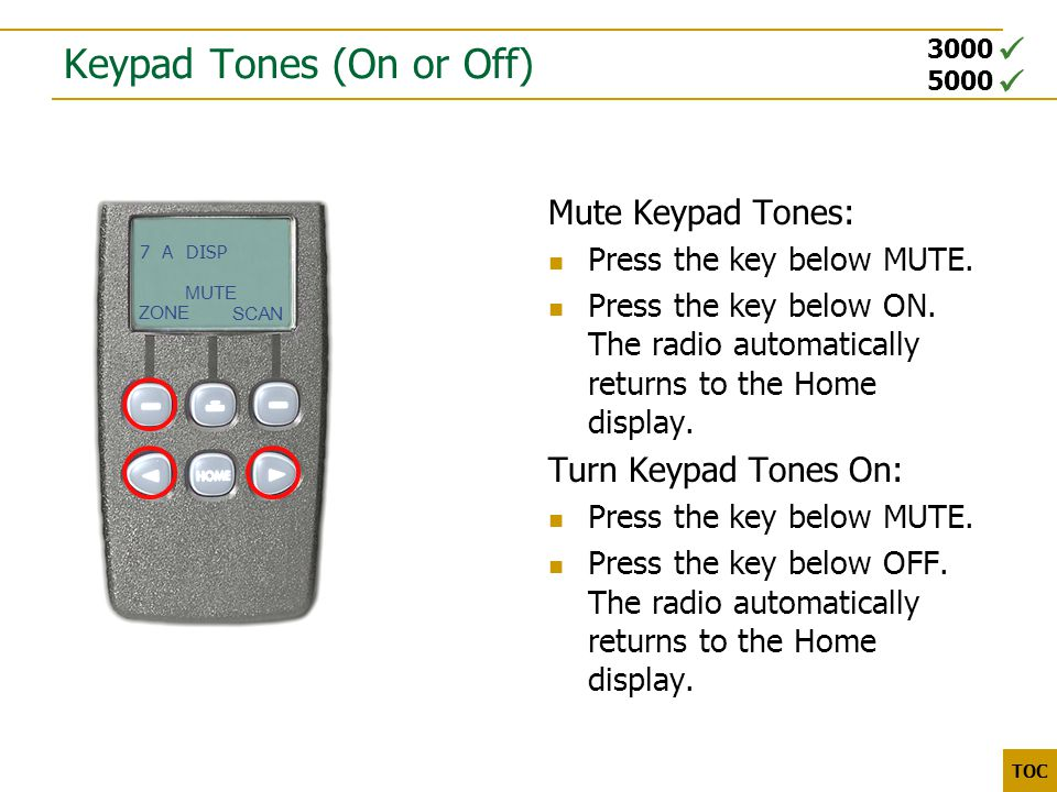 3000 5000 TOC Keypad Tones (On or Off) Mute Keypad Tones: Press the key below MUTE. Press the key below ON. The radio automatically returns to the Hom