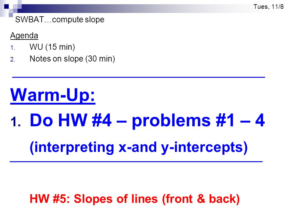 Tues, 11/8 SWBAT…compute slope Agenda 1. WU (15 min) 2. Notes on slope (30 min) Warm-Up: 1. Do HW #4 – problems #1 – 4 (interpreting x-and y-intercept