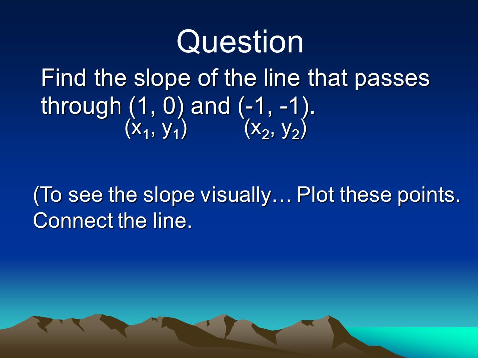 Find the slope of the line that passes through (1, 0) and (-1, -1). Question (x 1, y 1 ) (x 2, y 2 ) (To see the slope visually… Plot these points. Co