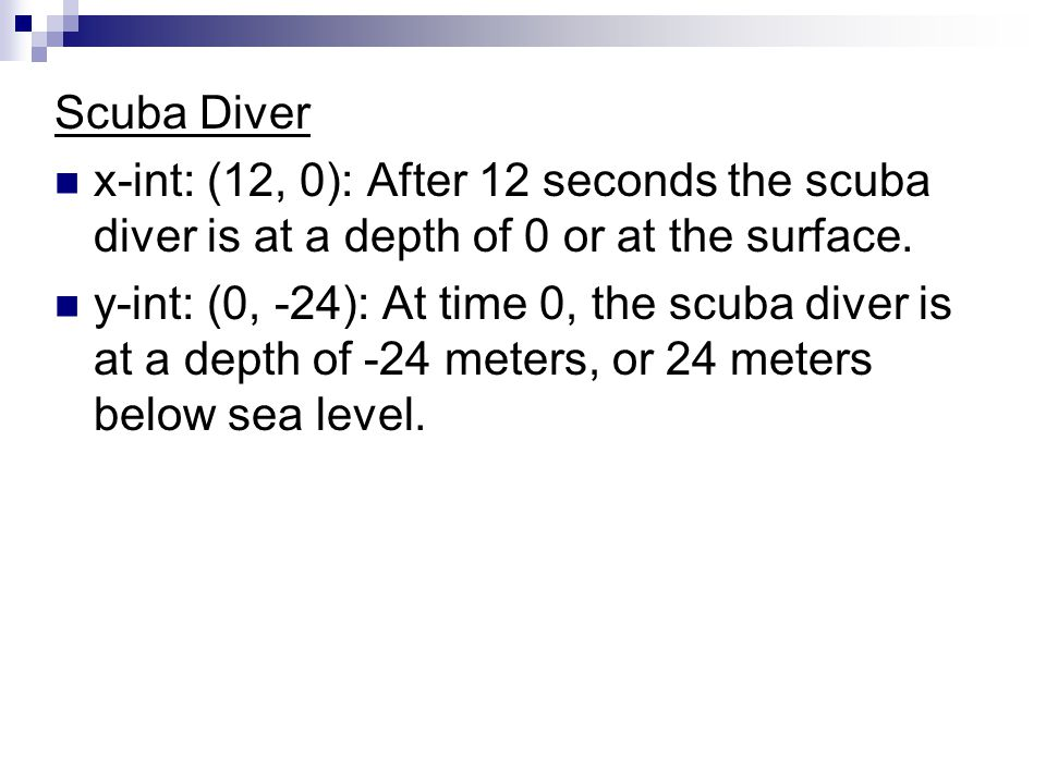 Scuba Diver x-int: (12, 0): After 12 seconds the scuba diver is at a depth of 0 or at the surface. y-int: (0, -24): At time 0, the scuba diver is at a