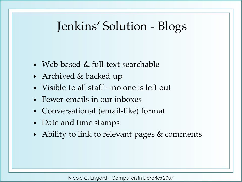 Jenkins' Solution - Blogs Web-based & full-text searchable Archived & backed up Visible to all staff – no one is left out Fewer emails in our inboxes Conversational (email-like) format Date and time stamps Ability to link to relevant pages & comments Nicole C.
