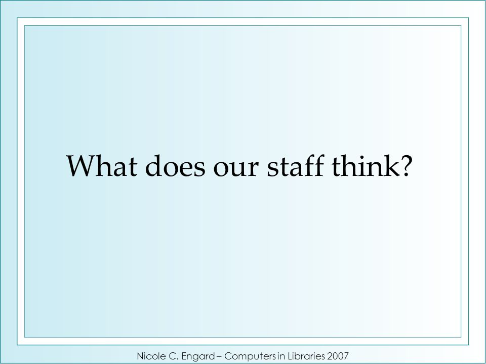What does our staff think Nicole C. Engard – Computers in Libraries 2007