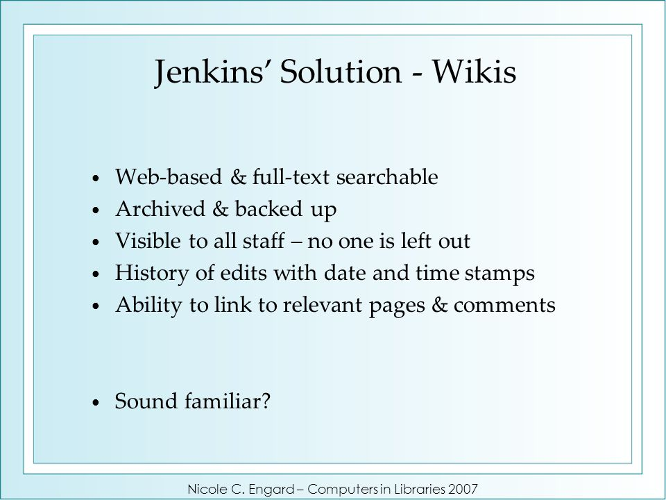 Jenkins' Solution - Wikis Web-based & full-text searchable Archived & backed up Visible to all staff – no one is left out History of edits with date and time stamps Ability to link to relevant pages & comments Sound familiar.