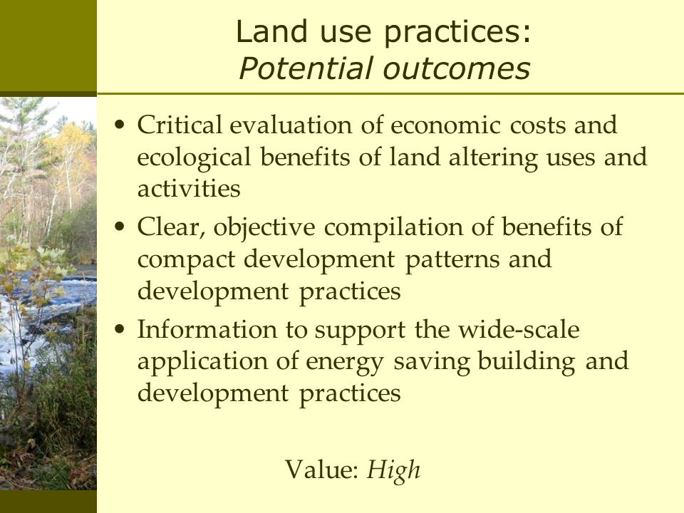 Land use practices: Potential outcomes Critical evaluation of economic costs and ecological benefits of land altering uses and activities Clear, objective compilation of benefits of compact development patterns and development practices Information to support the wide-scale application of energy saving building and development practices Value: High