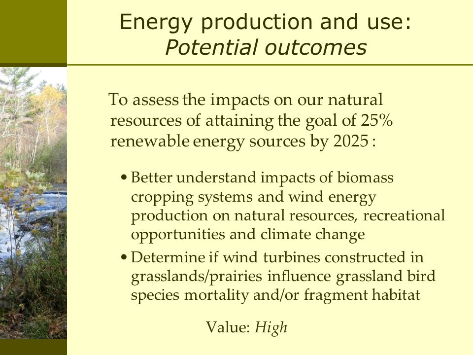 Energy production and use: Potential outcomes To assess the impacts on our natural resources of attaining the goal of 25% renewable energy sources by 2025 : Better understand impacts of biomass cropping systems and wind energy production on natural resources, recreational opportunities and climate change Determine if wind turbines constructed in grasslands/prairies influence grassland bird species mortality and/or fragment habitat Value: High