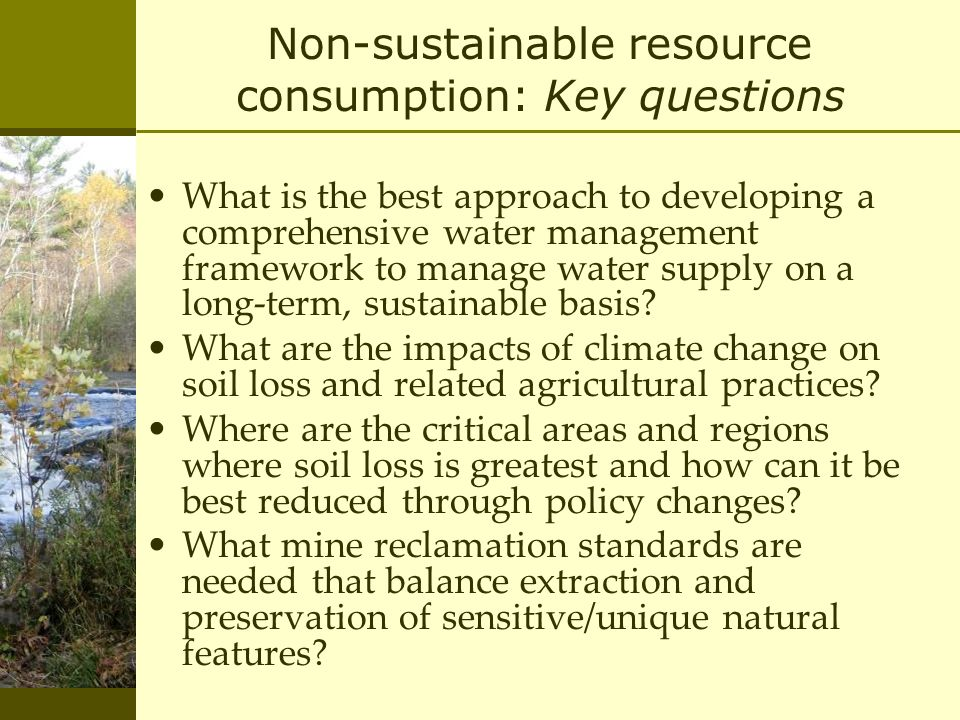 Non-sustainable resource consumption: Key questions What is the best approach to developing a comprehensive water management framework to manage water supply on a long-term, sustainable basis.