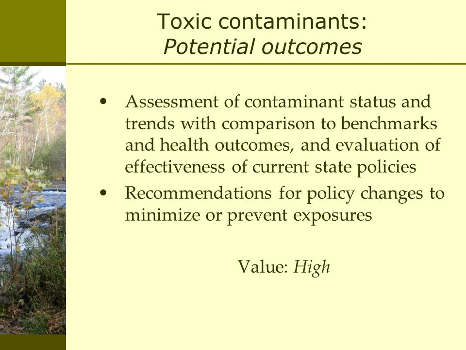 Toxic contaminants: Potential outcomes Assessment of contaminant status and trends with comparison to benchmarks and health outcomes, and evaluation of effectiveness of current state policies Recommendations for policy changes to minimize or prevent exposures Value: High