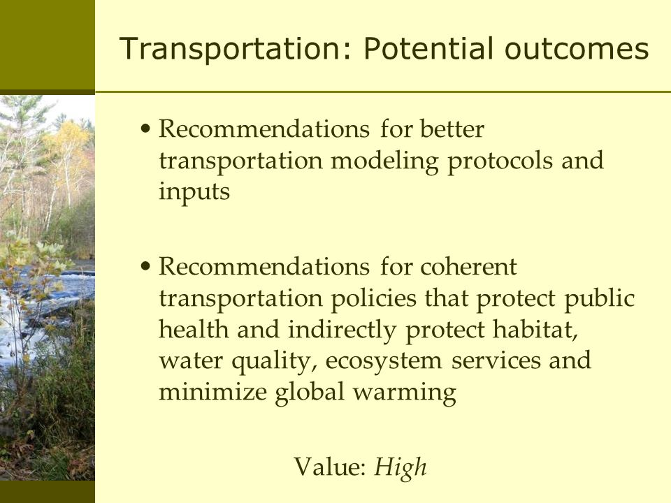 Transportation: Potential outcomes Recommendations for better transportation modeling protocols and inputs Recommendations for coherent transportation policies that protect public health and indirectly protect habitat, water quality, ecosystem services and minimize global warming Value: High