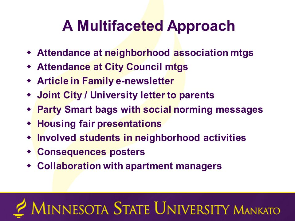 A Multifaceted Approach  Attendance at neighborhood association mtgs  Attendance at City Council mtgs  Article in Family e-newsletter  Joint City / University letter to parents  Party Smart bags with social norming messages  Housing fair presentations  Involved students in neighborhood activities  Consequences posters  Collaboration with apartment managers