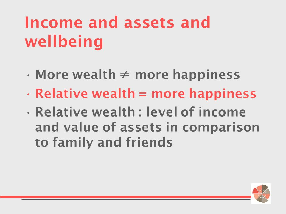 Income and assets and wellbeing More wealth ≠ more happiness Relative wealth = more happiness Relative wealth : level of income and value of assets in comparison to family and friends
