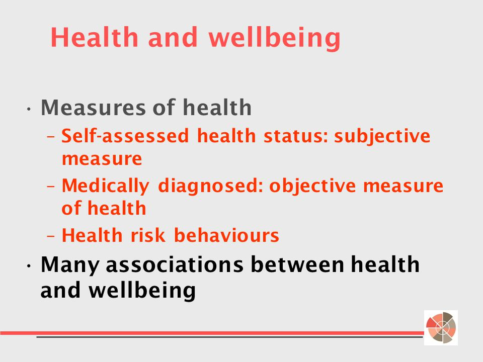 Health and wellbeing Measures of health –Self-assessed health status: subjective measure –Medically diagnosed: objective measure of health –Health risk behaviours Many associations between health and wellbeing