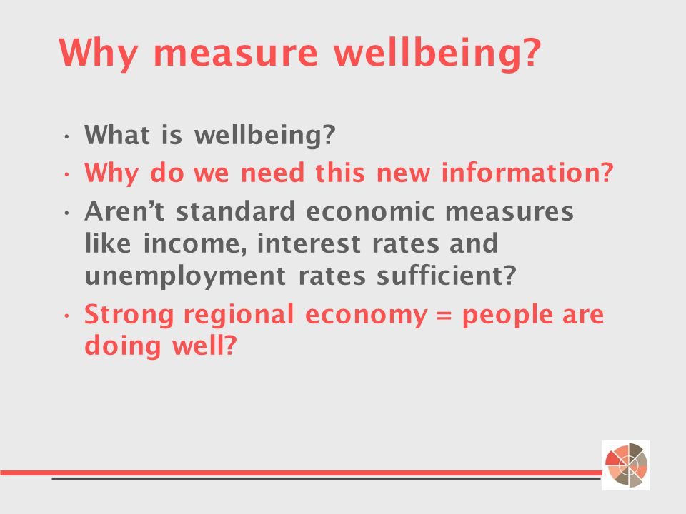 Why measure wellbeing. What is wellbeing. Why do we need this new information.