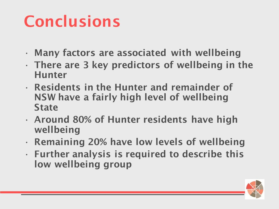 Conclusions Many factors are associated with wellbeing There are 3 key predictors of wellbeing in the Hunter Residents in the Hunter and remainder of NSW have a fairly high level of wellbeing State Around 80% of Hunter residents have high wellbeing Remaining 20% have low levels of wellbeing Further analysis is required to describe this low wellbeing group