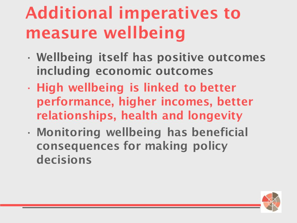 Additional imperatives to measure wellbeing Wellbeing itself has positive outcomes including economic outcomes High wellbeing is linked to better performance, higher incomes, better relationships, health and longevity Monitoring wellbeing has beneficial consequences for making policy decisions