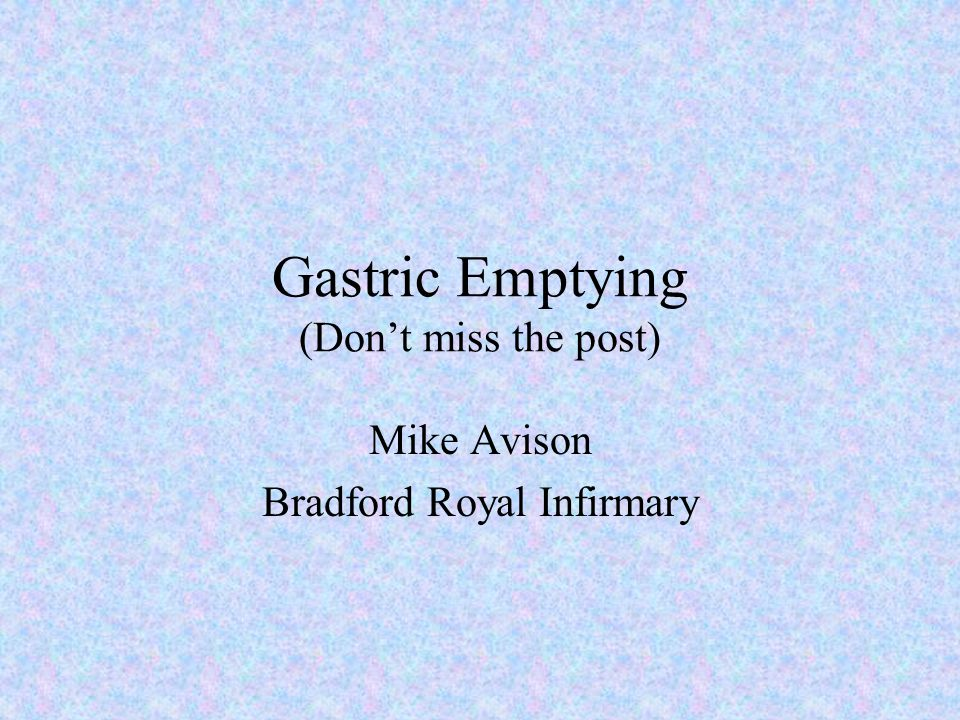 Gastric Emptying (Don't miss the post) Mike Avison Bradford Royal Infirmary