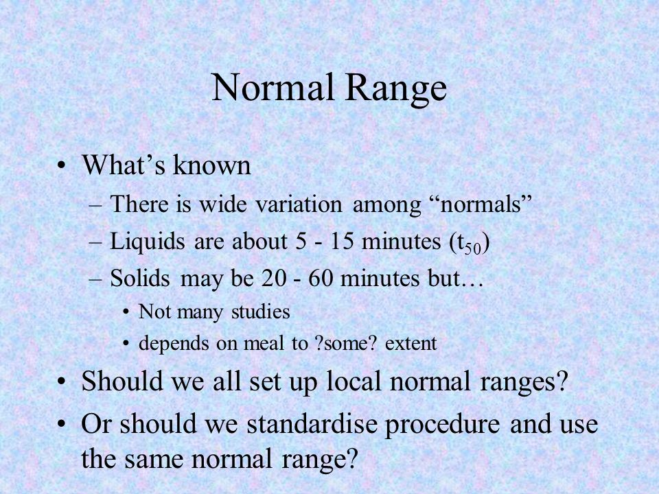 Normal Range What's known –There is wide variation among normals –Liquids are about 5 - 15 minutes (t 50 ) –Solids may be 20 - 60 minutes but… Not many studies depends on meal to ?some.