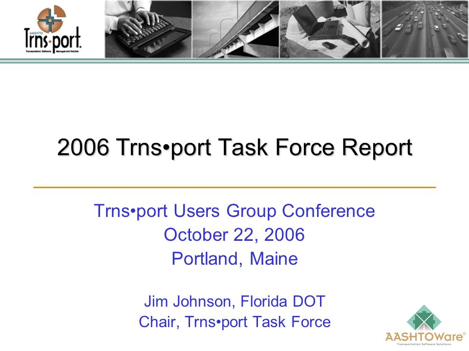 2006 Trnsport Task Force Report Trnsport Users Group Conference October 22, 2006 Portland, Maine Jim Johnson, Florida DOT Chair, Trnsport Task Force