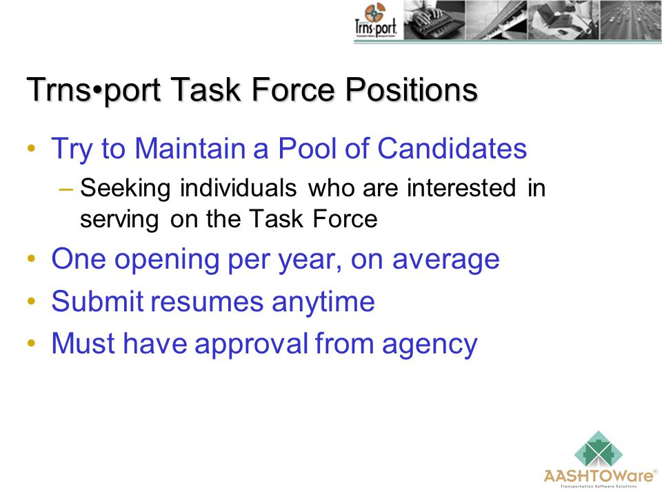 Trnsport Task Force Positions Try to Maintain a Pool of Candidates –Seeking individuals who are interested in serving on the Task Force One opening per year, on average Submit resumes anytime Must have approval from agency