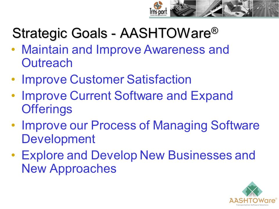 Strategic Goals - AASHTOWare ® Maintain and Improve Awareness and Outreach Improve Customer Satisfaction Improve Current Software and Expand Offerings Improve our Process of Managing Software Development Explore and Develop New Businesses and New Approaches