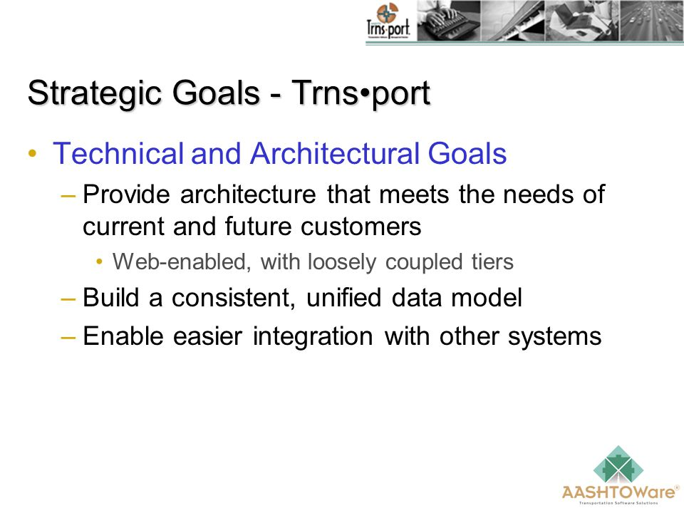 Strategic Goals - Trnsport Technical and Architectural Goals –Provide architecture that meets the needs of current and future customers Web-enabled, with loosely coupled tiers –Build a consistent, unified data model –Enable easier integration with other systems