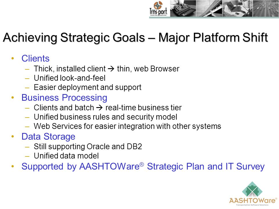 Achieving Strategic Goals – Major Platform Shift Clients –Thick, installed client  thin, web Browser –Unified look-and-feel –Easier deployment and support Business Processing –Clients and batch  real-time business tier –Unified business rules and security model –Web Services for easier integration with other systems Data Storage –Still supporting Oracle and DB2 –Unified data model Supported by AASHTOWare ® Strategic Plan and IT Survey