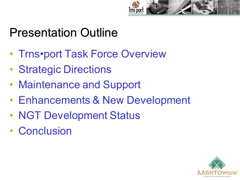 Presentation Outline Trnsport Task Force Overview Strategic Directions Maintenance and Support Enhancements & New Development NGT Development Status Conclusion