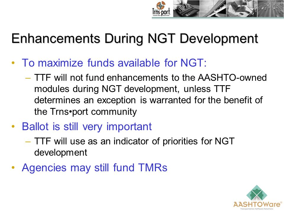 Enhancements During NGT Development To maximize funds available for NGT: –TTF will not fund enhancements to the AASHTO-owned modules during NGT development, unless TTF determines an exception is warranted for the benefit of the Trnsport community Ballot is still very important –TTF will use as an indicator of priorities for NGT development Agencies may still fund TMRs