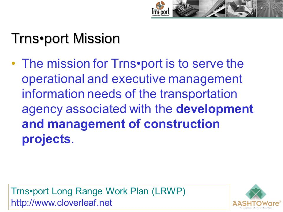 Trnsport Mission The mission for Trnsport is to serve the operational and executive management information needs of the transportation agency associated with the development and management of construction projects.