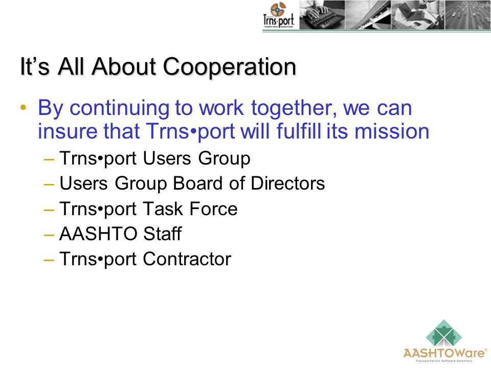 It's All About Cooperation By continuing to work together, we can insure that Trnsport will fulfill its mission –Trnsport Users Group –Users Group Board of Directors –Trnsport Task Force –AASHTO Staff –Trnsport Contractor