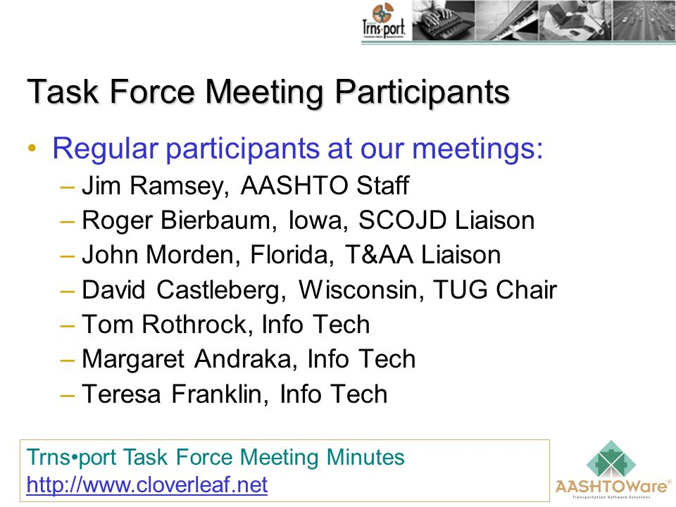 Task Force Meeting Participants Regular participants at our meetings: –Jim Ramsey, AASHTO Staff –Roger Bierbaum, Iowa, SCOJD Liaison –John Morden, Florida, T&AA Liaison –David Castleberg, Wisconsin, TUG Chair –Tom Rothrock, Info Tech –Margaret Andraka, Info Tech –Teresa Franklin, Info Tech Trnsport Task Force Meeting Minutes http://www.cloverleaf.net