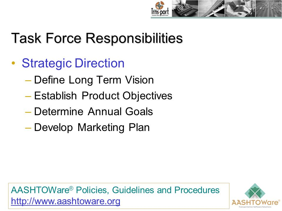 Task Force Responsibilities Strategic Direction –Define Long Term Vision –Establish Product Objectives –Determine Annual Goals –Develop Marketing Plan AASHTOWare ® Policies, Guidelines and Procedures http://www.aashtoware.org