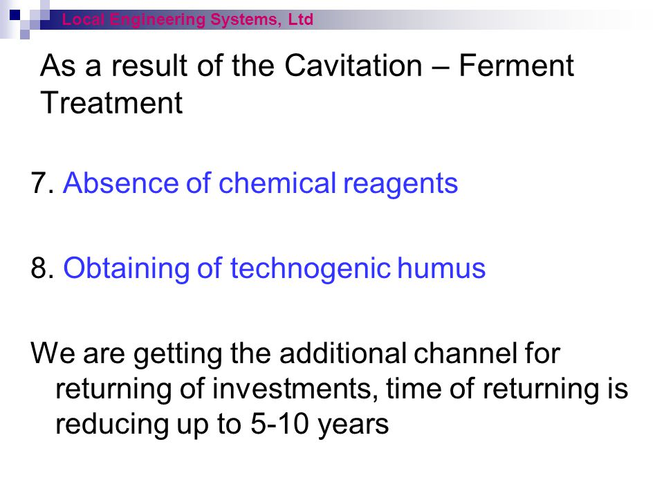 As a result of the Cavitation – Ferment Treatment 7. Absence of chemical reagents 8. Obtaining of technogenic humus We are getting the additional chan