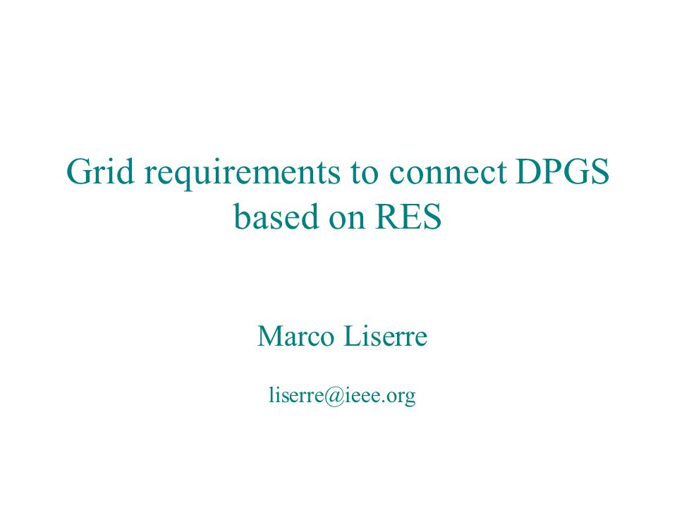 Grid requirements to connect DPGS based on RES Marco Liserre liserre@ieee.org Introduction Grid requirements for DPGS are stringent and subject to changes They are different for different renewable energy sources IEEE made an attempt, with IEEE 1547 series, to have a common approach for all DPGS below 10 MW In fact power level is maybe more important than source type Grid operators consider low power DPGS as a kind of disturbance or negative load Higher power DPGS are starting to be consider a resource for grid stability