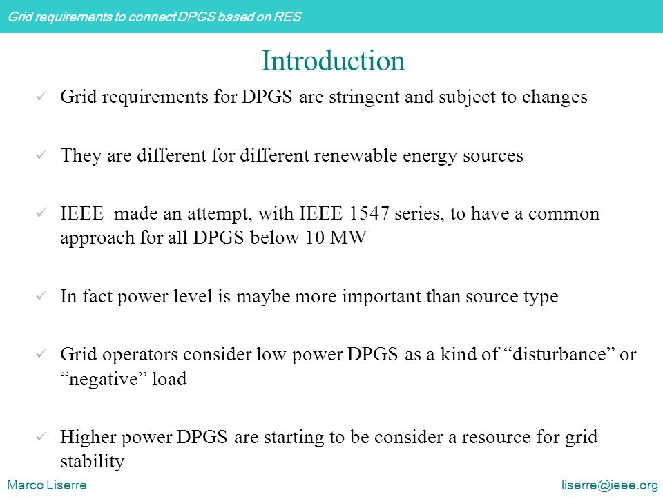 Grid requirements to connect DPGS based on RES Marco Liserre liserre@ieee.org [AESO] CanadaWind Power Facility - Technical Requirements (Draft proposal) [CER] IrelandWind farm Transmission Grid Code Provisions - A Direction by the Commission for Energy Regulation [Eltra] DenmarkVindmølleparker tilsluttet net med spændinger over 100 kV [E.ON] Netz GermanyNetzanschlussregeln- Hoch- und Höchstspannung [ESB] National Grid Ireland [REE] Spain Wind Code Changes - Distribution Code Modification Proposal Form Operation procedures for the electrical system.